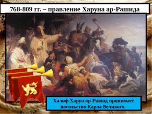 768-809 гг. – правление Харуна ар-Рашида Халиф Харун ар-Рашид принимает посол