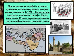 При сельджуках халиф был только духовным главой мусульман, потеряв светскую в