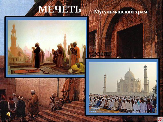 МЕЧЕТЬ Мусульманский храм.