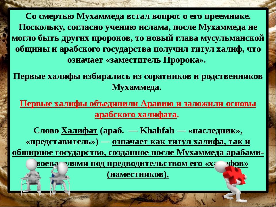 Со смертью Мухаммеда встал вопрос о его преемнике. Поскольку, согласно учению...
