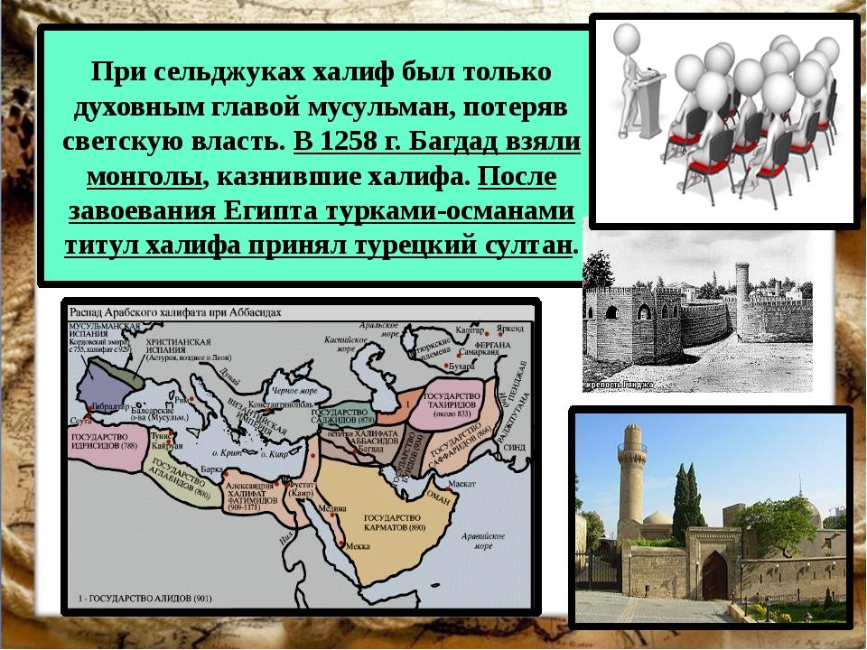 При сельджуках халиф был только духовным главой мусульман, потеряв светскую в...