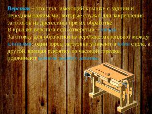 Верстак – это стол, имеющий крышку с задним и передним зажимами, которые слу