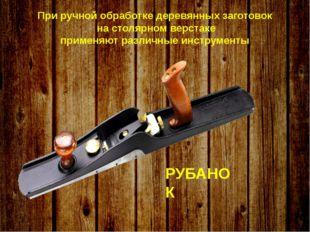 При ручной обработке деревянных заготовок на столярном верстаке применяют ра