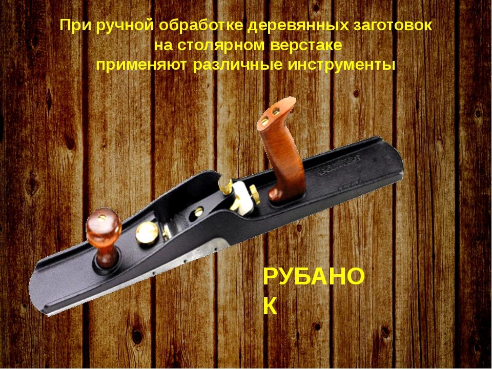 При ручной обработке деревянных заготовок на столярном верстаке применяют ра...