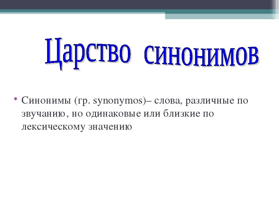 Синонимы (гр. synonymos)– слова, различные по звучанию, но одинаковые или бли...