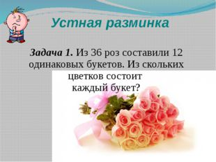 Устная разминка Задача 1. Из 36 роз составили 12 одинаковых букетов. Из сколь