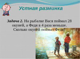 Устная разминка Задача 2. На рыбалке Вася поймал 28 окуней, а Федя в 4 раза м