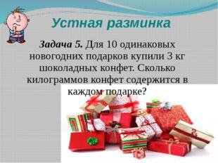 Устная разминка Задача 5. Для 10 одинаковых новогодних подарков купили 3 кг ш