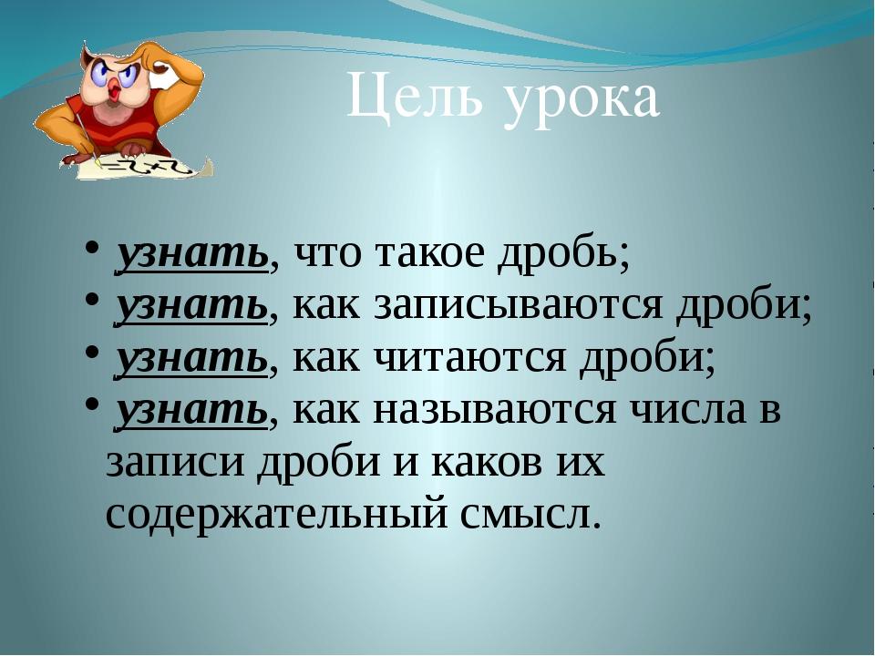 Цель урока узнать, что такое дробь; узнать, как записываются дроби; узнать, к...