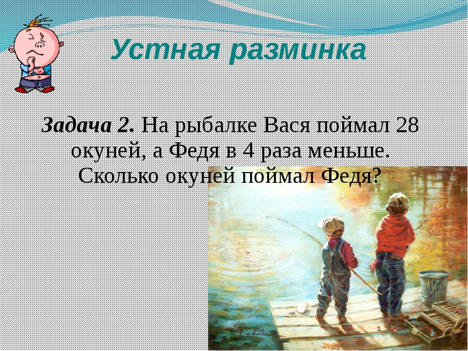 Устная разминка Задача 2. На рыбалке Вася поймал 28 окуней, а Федя в 4 раза м...