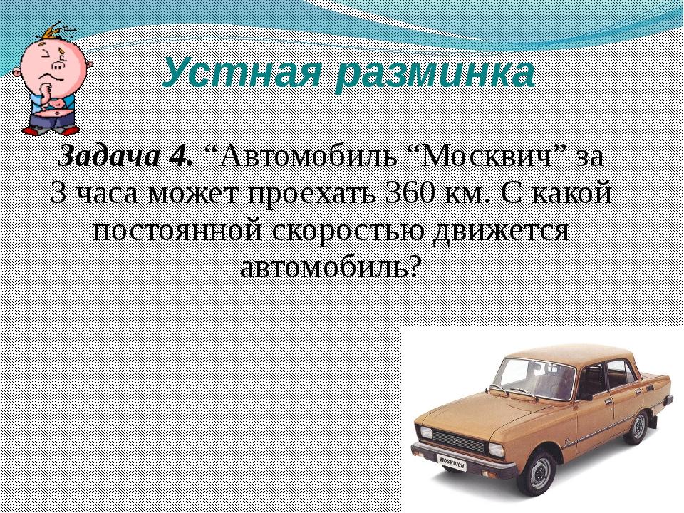 """Устная разминка Задача 4. """"Автомобиль """"Москвич"""" за 3 часа может проехать 360..."""