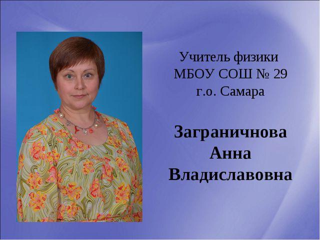 Учитель физики МБОУ СОШ № 29 г.о. Самара Заграничнова Анна Владиславовна