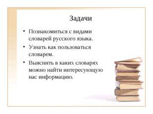 Задачи Познакомиться с видами словарей русского языка. Узнать как пользоватьс
