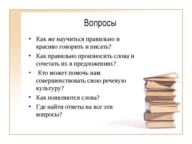 Вопросы Как же научиться правильно и красиво говорить и писать? Как правильно...