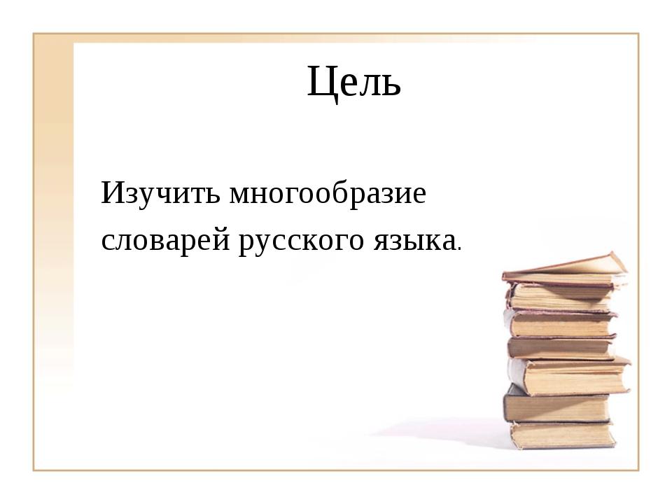 Цель Изучить многообразие словарей русского языка.