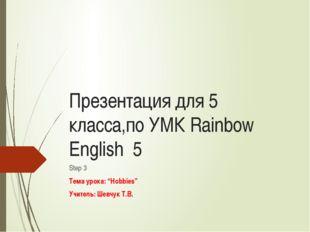 "Презентация для 5 класса,по УМК Rainbow English 5 Step 3 Тема урока: ""Hobbies"