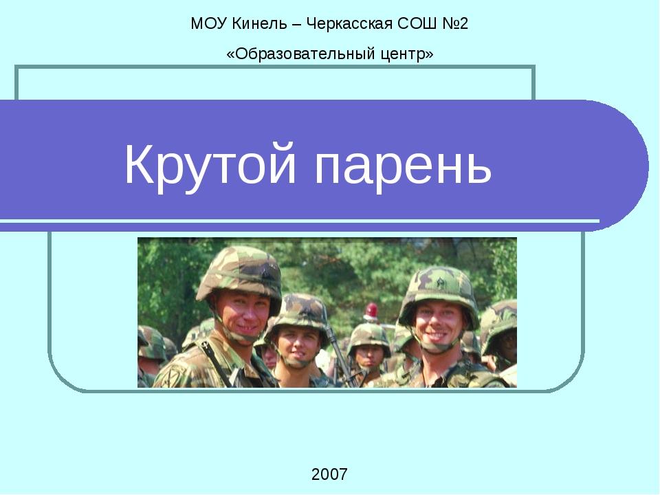 Крутой парень МОУ Кинель – Черкасская СОШ №2 «Образовательный центр» 2007