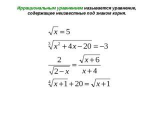 Иррациональным уравнением называется уравнение, содержащее неизвестные под зн