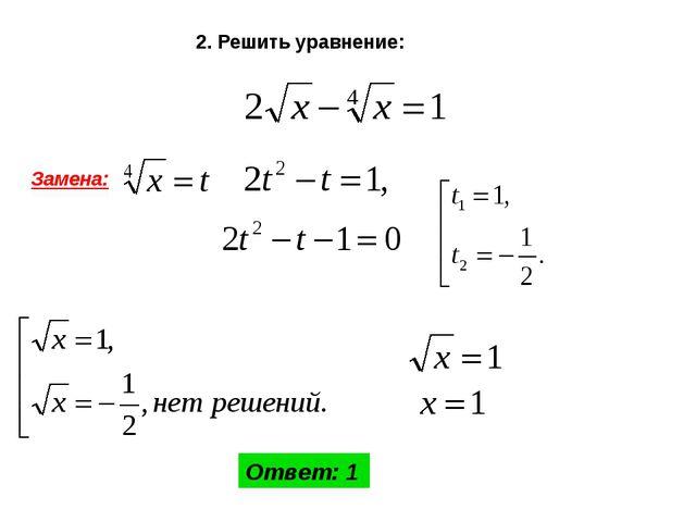 2. Решить уравнение: Замена: Ответ: 1