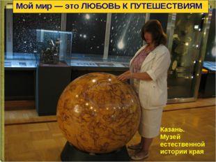 Мой мир — это ЛЮБОВЬ К ПУТЕШЕСТВИЯМ Казань. Музей естественной истории края