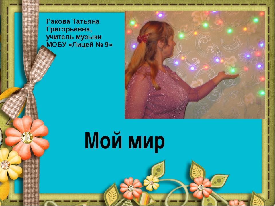 Мой мир Ракова Татьяна Григорьевна, учитель музыки МОБУ «Лицей № 9»