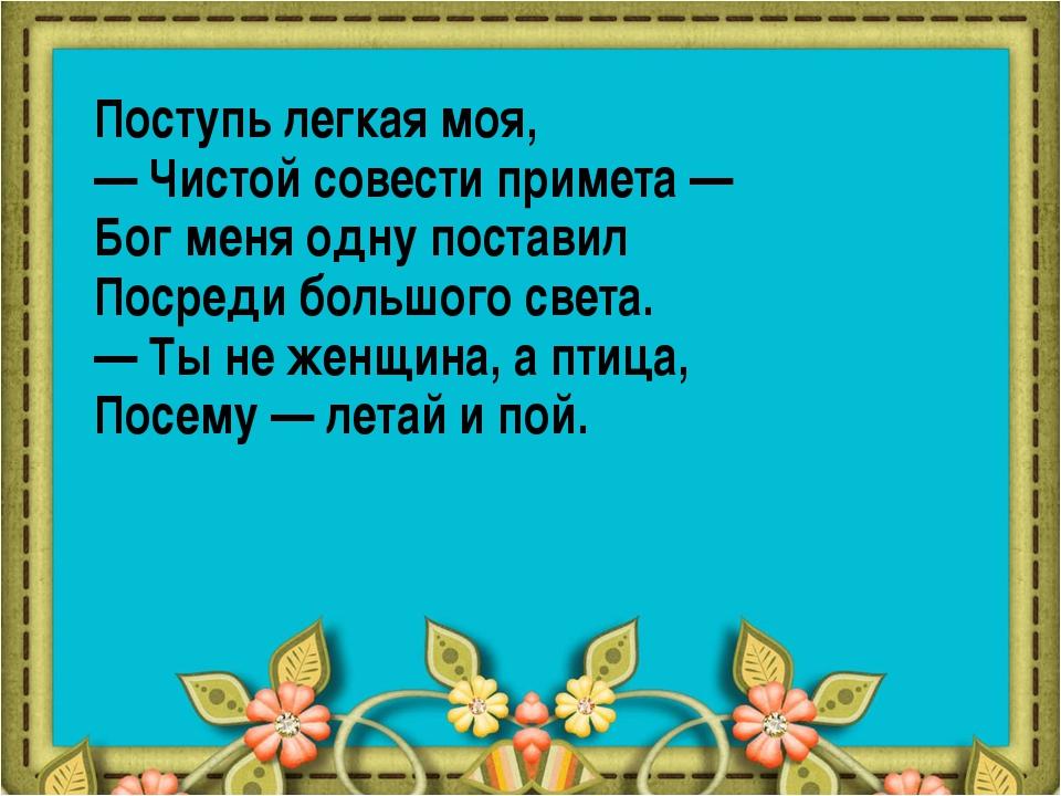 Поступь легкая моя, — Чистой совести примета — Бог меня одну поставил Посреди...