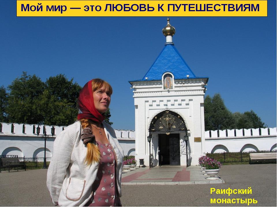 Мой мир — это ЛЮБОВЬ К ПУТЕШЕСТВИЯМ Раифский монастырь