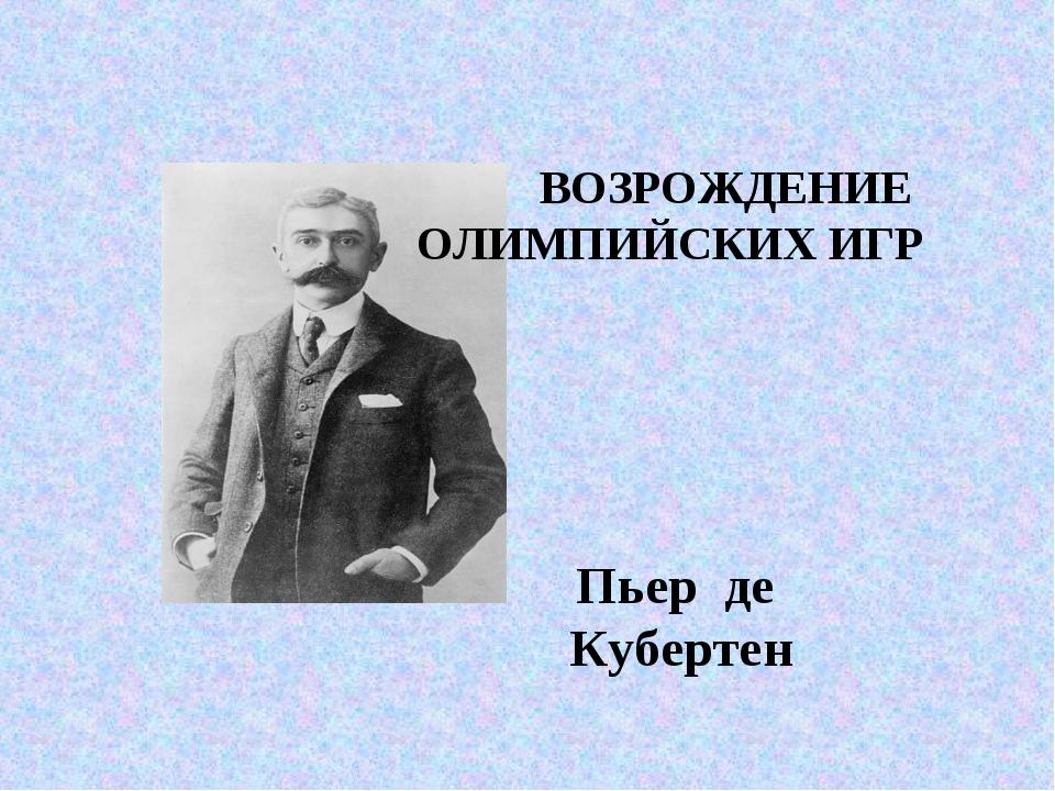 ВОЗРОЖДЕНИЕ ОЛИМПИЙСКИХ ИГР Пьер де Кубертен