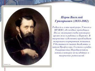 Перов Василий Григорьевич (1833-1882) Родился в семье прокурора. Учился в МУЖ