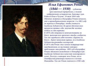 Илья Ефимович Репин (1844 — 1930) – художник, прославленный портретами, а так