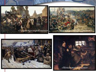 «Боярыня Морозова» «Утро стрелецкой казни» «Меньшиков в ссылке» «Завоевание