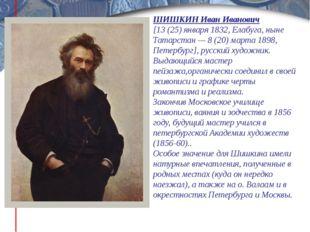 ШИШКИН Иван Иванович [13 (25) января 1832, Елабуга, ныне Татарстан — 8 (20) м