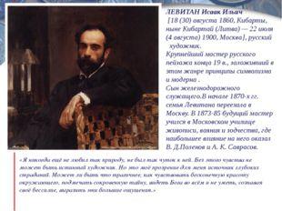 ЛЕВИТАН Исаак Ильич [18 (30) августа 1860, Кибарты, ныне Кибартай (Литва) — 2