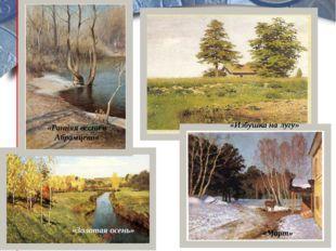В парке «Ранняя весна в Абрамцево» «Золотая осень» «Избушка на лугу» «Март»