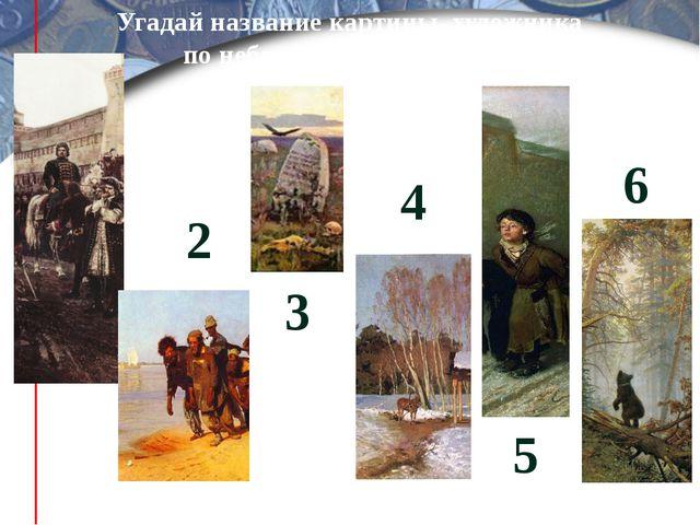 Угадай название картины художника по небольшому фрагменту 1 2 3 4 5 6