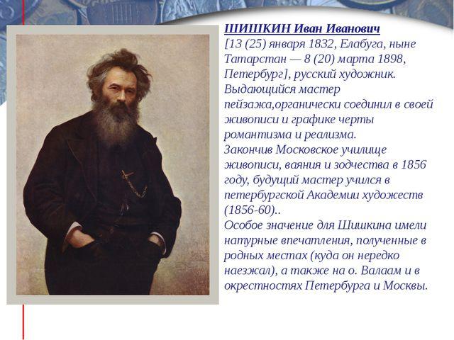 ШИШКИН Иван Иванович [13 (25) января 1832, Елабуга, ныне Татарстан — 8 (20) м...