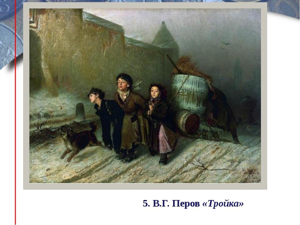 5. В.Г. Перов «Тройка»