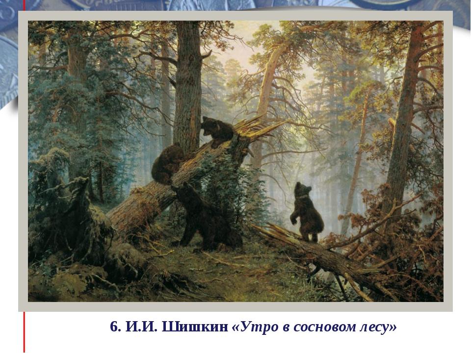 6. И.И. Шишкин «Утро в сосновом лесу»