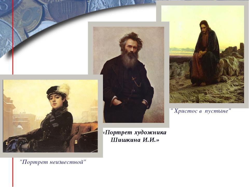 """"""" Христос в пустыне"""" """"Портрет неизвестной"""" «Портрет художника Шишкина И.И.»"""