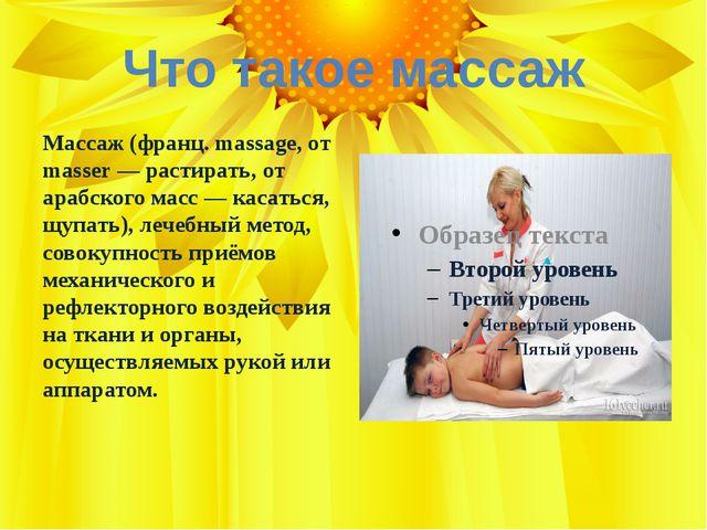 Что такое массаж Массаж (франц. massage, от masser — растирать, от арабского...