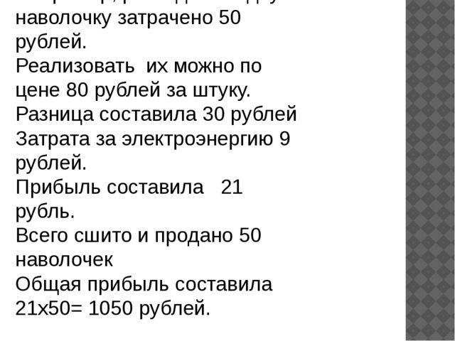 Например, расходы на одну наволочку затрачено 50 рублей. Реализовать их можно...