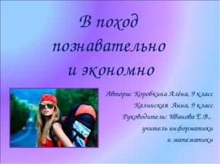 В поход познавательно и экономно Авторы: Коробкина Алёна, 9 класс Калинская А