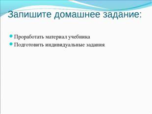 Запишите домашнее задание: Проработать материал учебника Подготовить индивиду