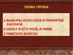 ПЛАН УРОКА 1.ВЫБОРЫ КОНСУЛОВ И ПРИНЯТИЕ ЗАКОНОВ. 2.СЕНАТ И ЕГО РОЛЬ В РИМЕ. 3