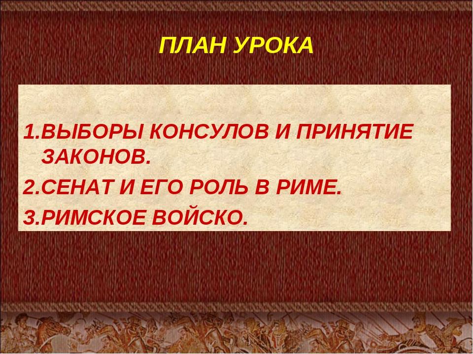 ПЛАН УРОКА 1.ВЫБОРЫ КОНСУЛОВ И ПРИНЯТИЕ ЗАКОНОВ. 2.СЕНАТ И ЕГО РОЛЬ В РИМЕ. 3...