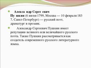 Алекса́ндр Серге́евич Пу́шкин(6июня1799,Москва—10февраля1837,Санкт-
