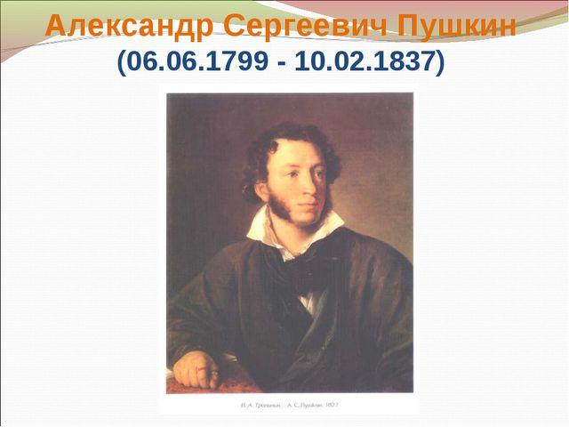 Александр Сергеевич Пушкин (06.06.1799 - 10.02.1837)