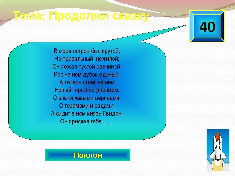 40 Тема: Продолжи сказку Поклон В море остров был крутой, Не привальный, нежи...