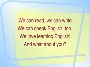 We can read, we can write We can speak English, too. We love learning English