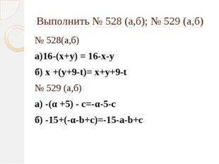 Выполнить № 528 (а,б); № 529 (а,б) № 528(а,б) а)16-(х+у) = 16-х-у б) х +(у+9-